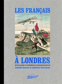 Les Français à Londres : de Guillaume le Conquérant à Charles de Gaulle