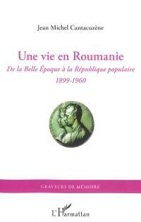 Une vie en Roumanie : de la Belle Epoque à la République populaire : 1899-1960