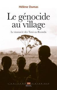 Le génocide au village : le massacre des Tutsi au Rwanda