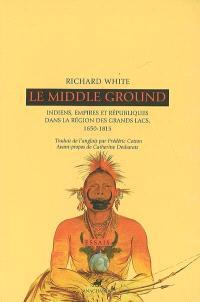 Le Middle ground : Indiens, empires et républiques dans la région des Grands Lacs, 1650-1815