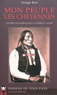 Mon peuple les Cheyennes : lettres de George Bent à George E. Hyde