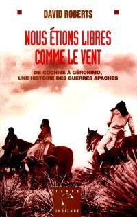 Nous étions libres comme le vent : de Cochise à Géronimo, une histoire des guerres apaches