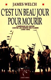 C'est un beau jour pour mourir : l'Amérique de Custer contre les Indiens des plaines (1865-1890)