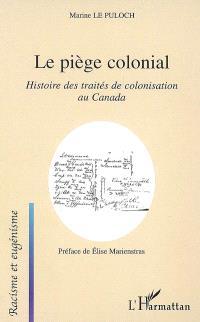 Le piège colonial : histoire des traités de colonisation au Canada