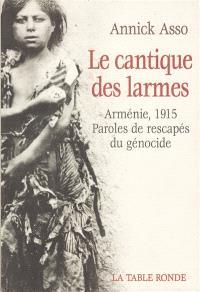 Le cantique des larmes : Arménie 1915, paroles de rescapés du génocide