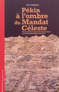 Pékin à l'ombre du mandat céleste : vie quotidienne et gouvernement urbain sous la dynastie Qing (1644-1911)