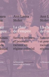 La chair de l'empire : savoirs intimes et pouvoirs raciaux en régime colonial