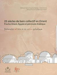 25 siècles de bains collectifs en Orient : Proche-Orient, Egypte et péninsule Arabique : actes du 3e colloque international Balnéorient, Damas, Syrie, 2-6 novembre 2009