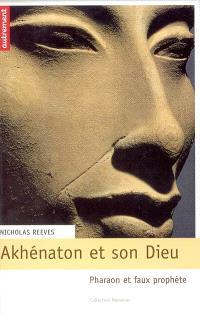 Akhénaton et son dieu : pharaon et faux prophète