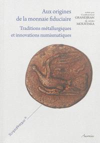Aux origines de la monnaie fiduciaire : traditions métallurgiques et innovations numismatiques : actes de l'atelier international des 16 et 17 novembre 2012 à Tours