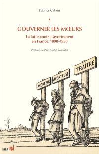 Gouverner les moeurs : la lutte contre l'avortement en France, 1890-1950