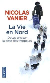 La vie en Nord : douze ans sur la piste des trappeurs