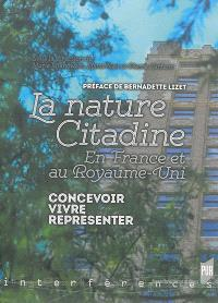 La nature citadine : en France et au Royaume-Uni : concevoir, vivre, représenter