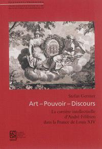 Art, pouvoir, discours : la carrière intellectuelle d'André Félibien dans la France de Louis XIV