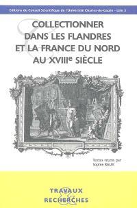 Collectionner dans les Flandres et la France du Nord au XVIIIe siècle : actes du colloque international, Lille, Université Charles-de-Gaulle-Lille 3, 13-14 mars 2003