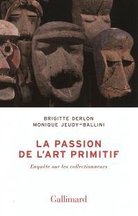La passion de l'art primitif : enquête sur les collectionneurs