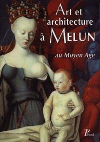 Art et architecture à Melun au Moyen Age : actes du colloque d'histoire de l'art et d'archéologie, tenu à Melun les 28 et 29 novembre 1998