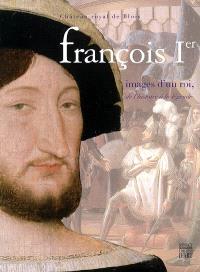 François Ier, images d'un roi, de l'histoire à la légende : exposition, Château royal de Blois, 3 juin-10 sept. 2006