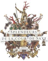 Splendeurs de la cour de Saxe : Dresde à Versailles : exposition, Musée national des châteaux de Versailles et de Trianon, 23 janvier-23 avril 2006