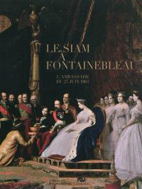 Le Siam à Fontainebleau : l'ambassade du 27 juin 1861 : exposition, Château de Fontainebleau, du 5 novembre 2011 au 27 février 2012