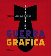 Guerra grafica : Espagne, 1936-1939 : photographes, artistes et écrivains en guerre