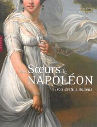 Les soeurs de Napoléon : trois destins italiens = Italian lives : Napoleon's three sisters : exposition, Paris, Musée Marmottan Monet, du 3 octobre 2013 au 26 janvier 2014