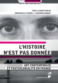 L'histoire n'est pas donnée : art contemporain et postcolonialité en France