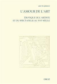 L'amour de l'art : érotique de l'artiste et du spectateur au XVIe siècle