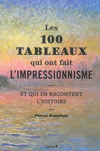 Les 100 tableaux qui ont fait l'impressionnisme : et qui en racontent l'histoire