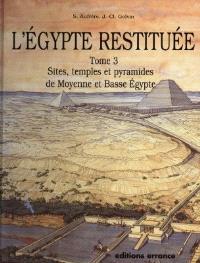 L'Egypte restituée. Volume 3, Sites, temples et pyramides de Moyenne et Basse-Egypte : de la naissance de la civilisation pharaonique à l'époque gréco-romaine