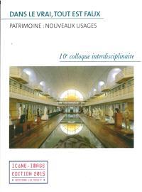 Dans le vrai, tout est faux : patrimoine, nouveaux usages : actes du 10e Colloque interdisciplinaire Icône-image, 26-27 septembre 2014