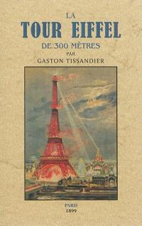 La tour Eiffel de 300 mètres : description du monument : sa construction, ses organes mécaniques, son but et son utilité