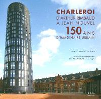 Charleroi : d'Arthur Rimbaud à Jean Nouvel : 150 ans d'imaginaire urbain