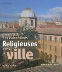 Religieuses dans la ville : l'architecture des visitandines : XVIIe et XVIIIe siècles