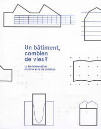 Un bâtiment, combien de vies ? : la transformation comme acte de création