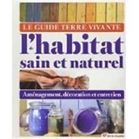Le guide Terre vivante de l'habitat sain et naturel : aménagement, décoration et entretien