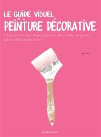 Le guide visuel de la peinture décorative : murs, sols, moulures, étagères, placards, chaises, tabourets, paniers, patères, clôture et plus encore