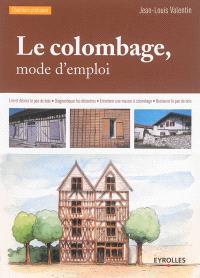 Le colombage, mode d'emploi : lire et décrire le pan de bois, diagnostiquer les désordres, entretenir une maison à colombage, restaurer le pan de bois