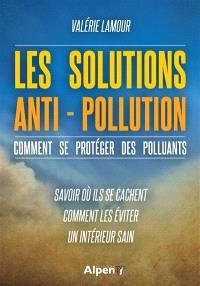 Les solutions anti-pollution : comment se protéger des polluants : savoir où ils se cachent, comment les éviter, un intérieur sain