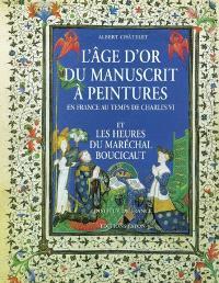 L'âge d'or du manuscrit à peintures en France au temps de Charles VI : et les Heures du maréchal Boucicaut