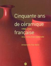 Cinquante ans de céramique française 1955-2005 : une collection nationale