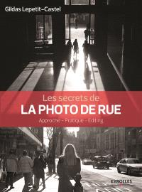 Les secrets de la photo de rue : approche, pratique, editing