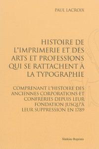 Histoire de l'imprimerie et des arts et professions qui se rattachent à la typographie : comprenant l'histoire des anciennes corporations et confréries depuis leur fondation jusqu'à leur suppression en 1789