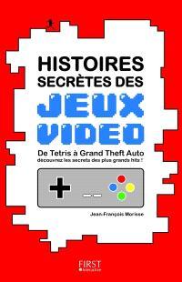 Histoires secrètes des jeux vidéo : de Tetris à Grand Theft auto découvrez les secrets des plus grands hits !