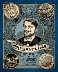Guillermo del Toro : dans l'antre avec les monstres : mes muses, reliques et autres fétiches