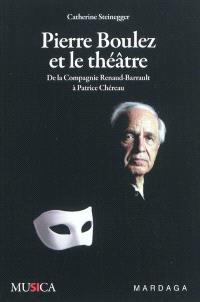 Pierre Boulez et le théâtre : de la Compagnie Renaud-Barrault à Patrice Chéreau