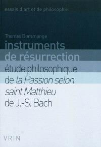 Instruments de résurrection : étude philosophique de la Passion selon saint Matthieu de J.-S. Bach