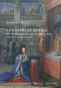 La chapelle royale de Versailles sous Louis XIV : cérémonial, liturgie et musique