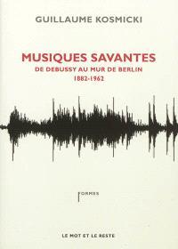 Musiques savantes : de Debussy au mur de Berlin : 1882-1962