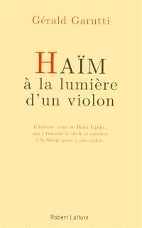 Haïm, à la lumière d'un violon : l'histoire vraie de Haïm Lipsky, qui a traversé le siècle et survécu à la Shoah grâce à son violon : récit